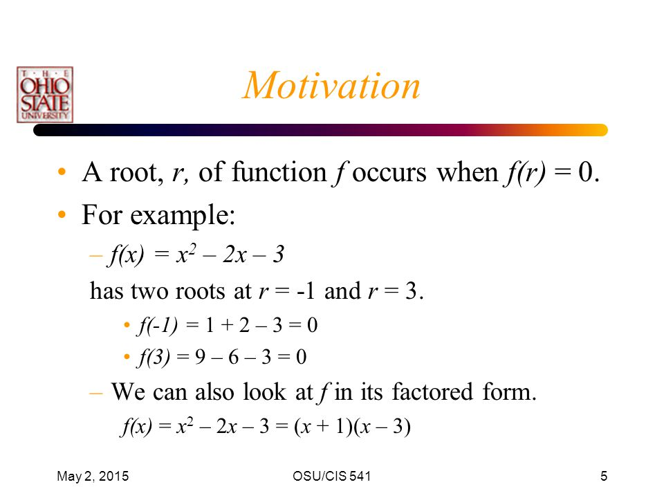 Motivation A root, r, of function f occurs when f(r) = 0. For example: