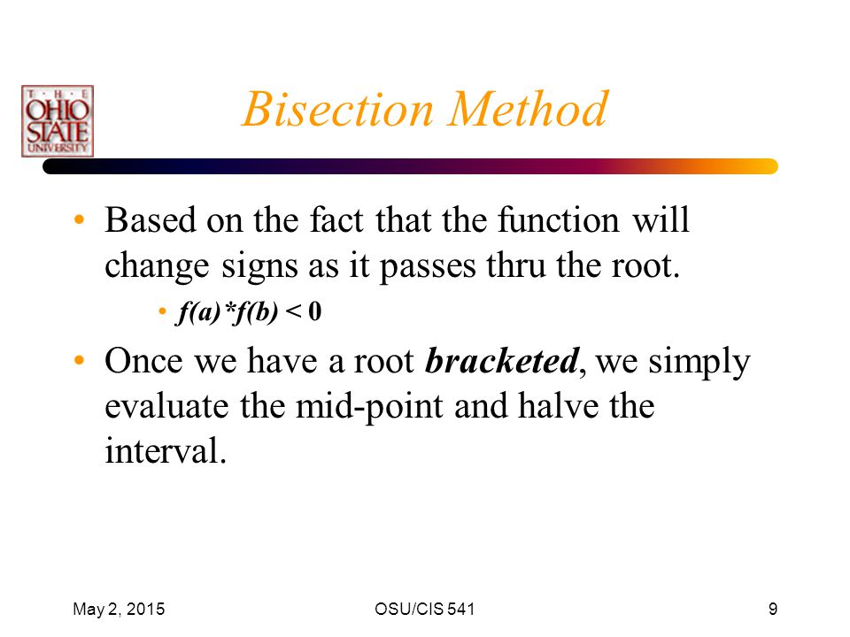 Bisection Method Based on the fact that the function will change signs as it passes thru the root. f(a)*f(b) < 0.