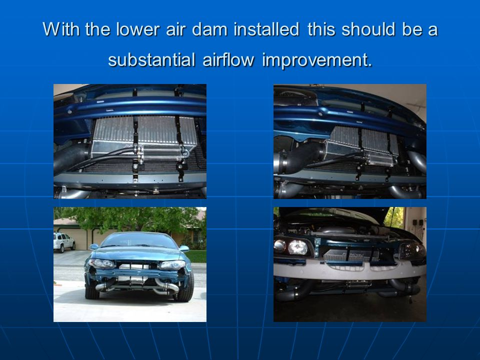 With the lower air dam installed this should be a substantial airflow improvement.