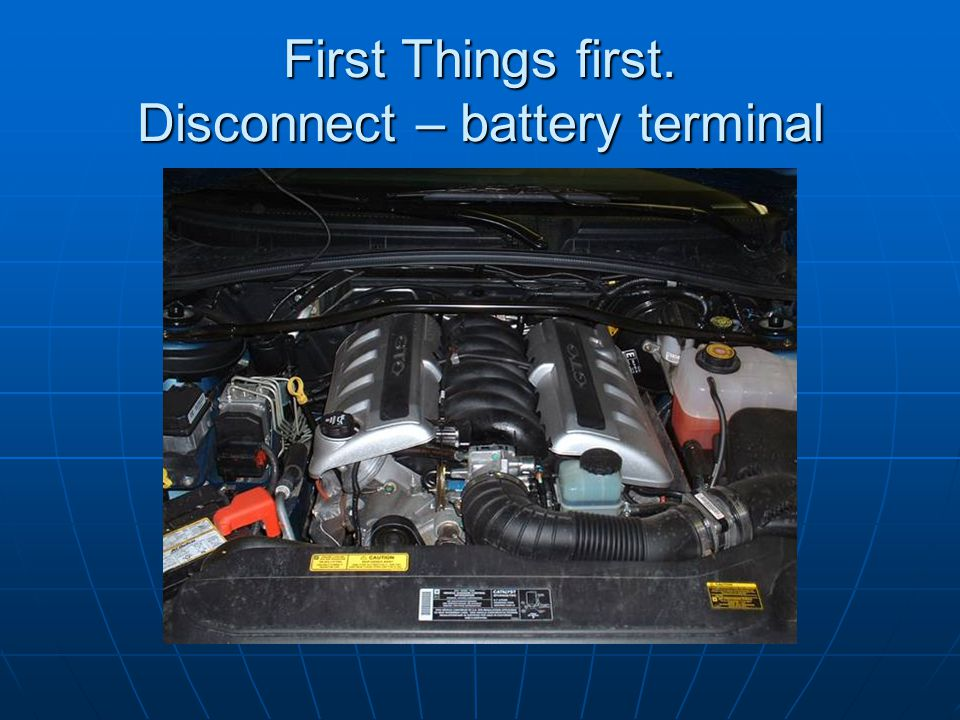 First Things first. Disconnect – battery terminal