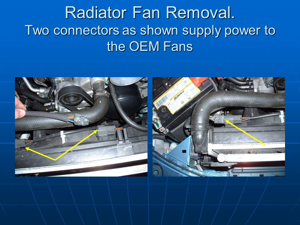 Radiator Fan Removal. Two connectors as shown supply power to the OEM Fans