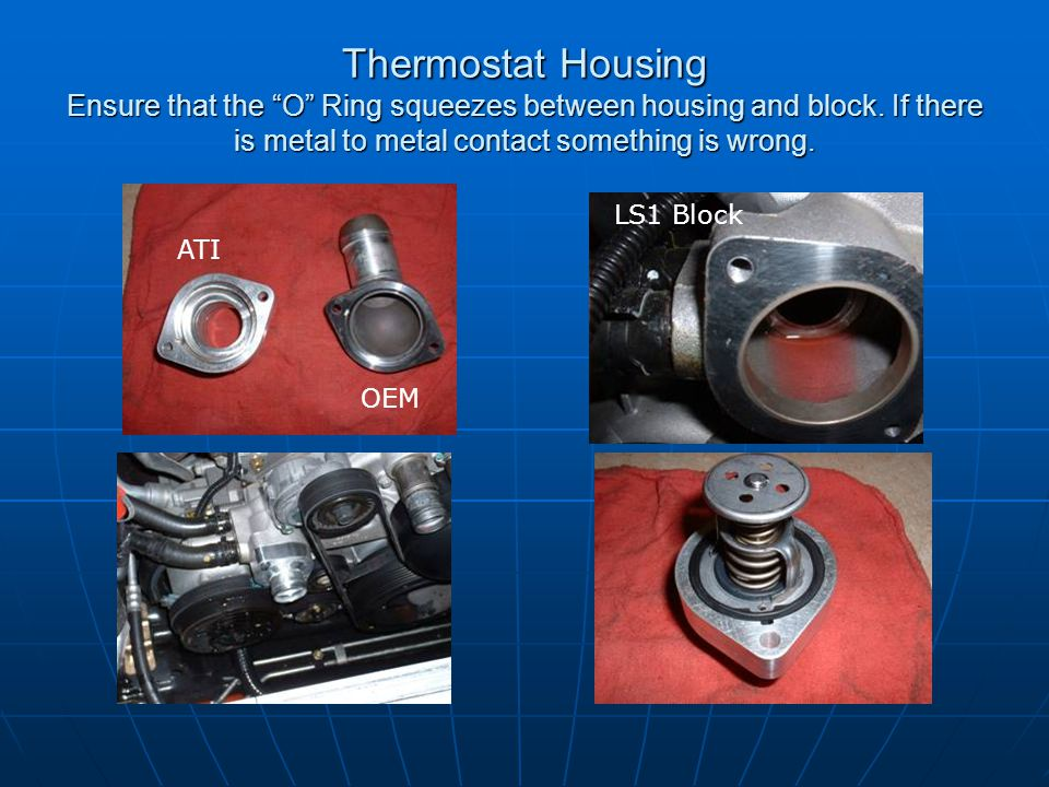 Thermostat Housing Ensure that the O Ring squeezes between housing and block. If there is metal to metal contact something is wrong.