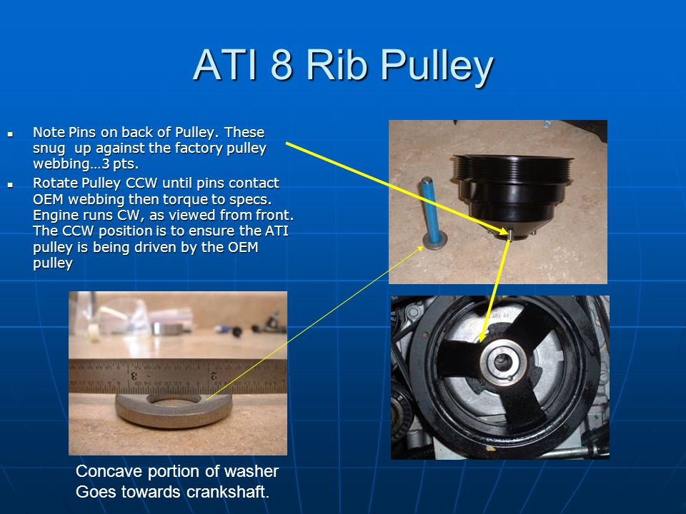 ATI 8 Rib Pulley Concave portion of washer Goes towards crankshaft.