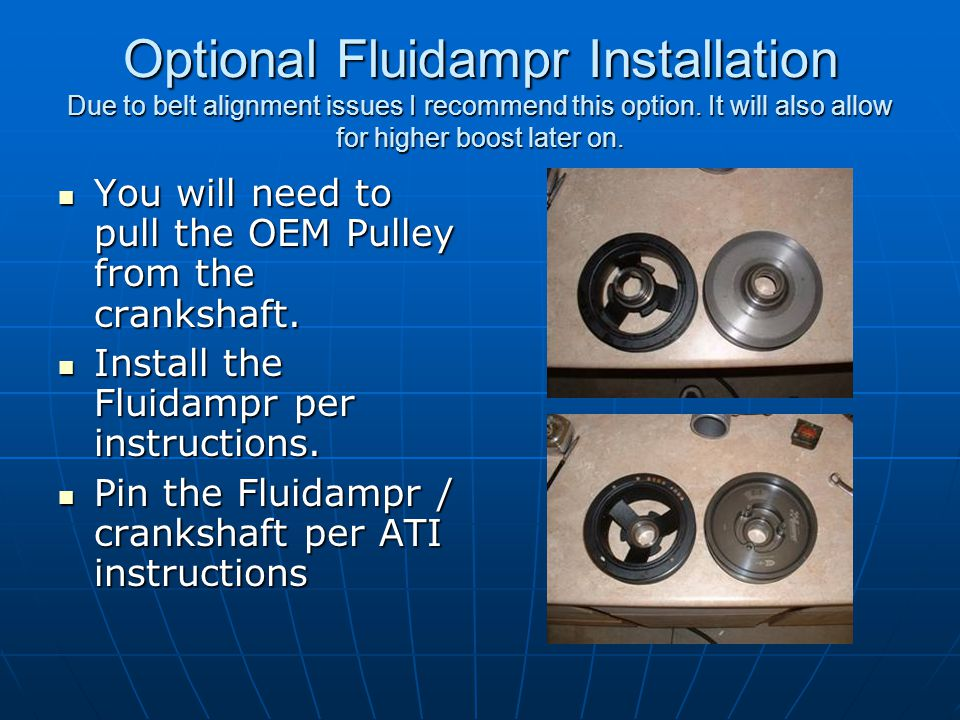 Optional Fluidampr Installation Due to belt alignment issues I recommend this option. It will also allow for higher boost later on.