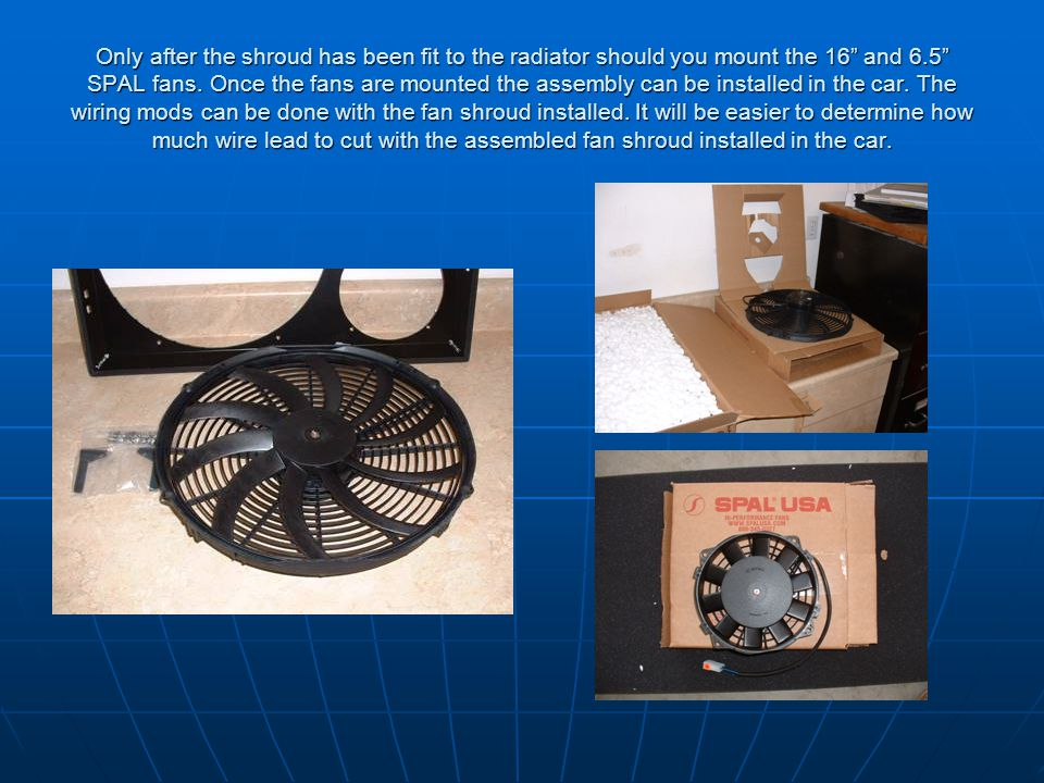 Only after the shroud has been fit to the radiator should you mount the 16 and 6.5 SPAL fans.