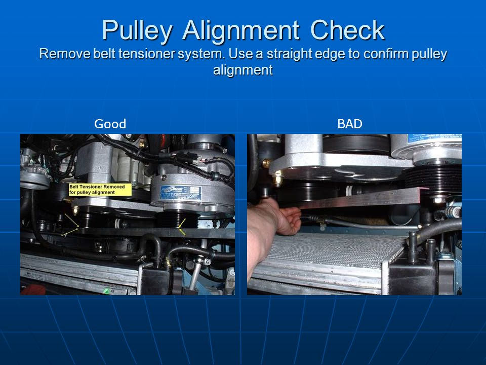 Pulley Alignment Check Remove belt tensioner system
