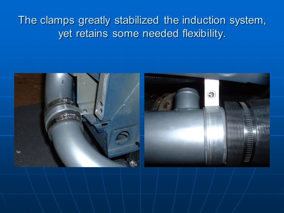 The clamps greatly stabilized the induction system, yet retains some needed flexibility.