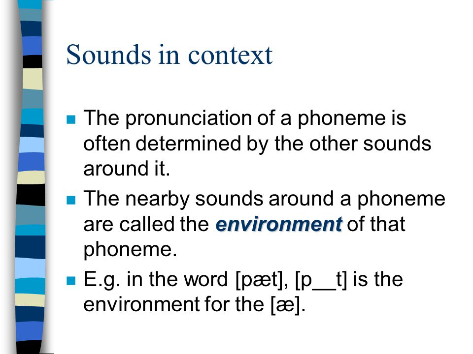 Sounds in context The pronunciation of a phoneme is often determined by the other sounds around it.
