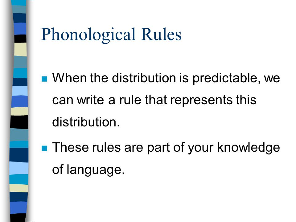 Phonological Rules When the distribution is predictable, we can write a rule that represents this distribution.