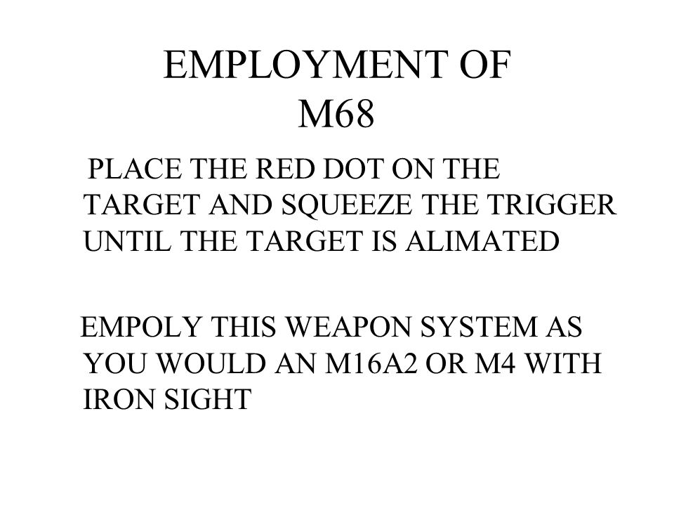EMPLOYMENT OF M68 PLACE THE RED DOT ON THE TARGET AND SQUEEZE THE TRIGGER UNTIL THE TARGET IS ALIMATED.