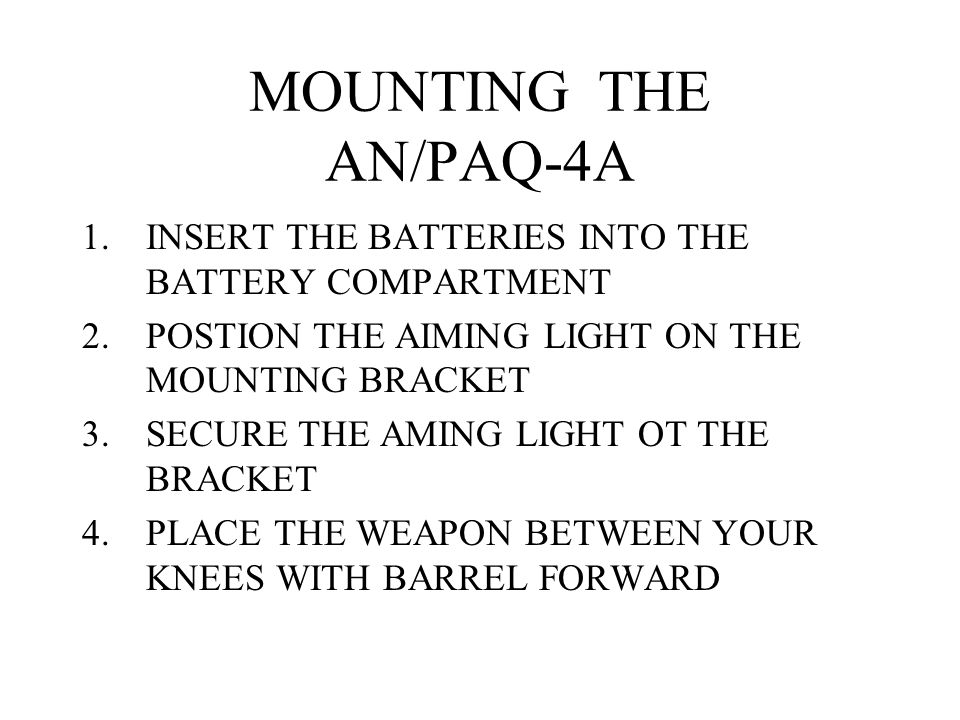 MOUNTING THE AN/PAQ-4A INSERT THE BATTERIES INTO THE BATTERY COMPARTMENT. POSTION THE AIMING LIGHT ON THE MOUNTING BRACKET.