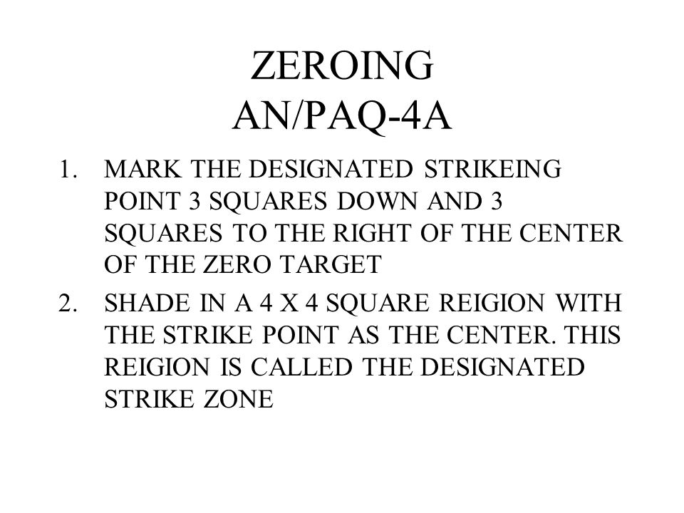 ZEROING AN/PAQ-4A MARK THE DESIGNATED STRIKEING POINT 3 SQUARES DOWN AND 3 SQUARES TO THE RIGHT OF THE CENTER OF THE ZERO TARGET.