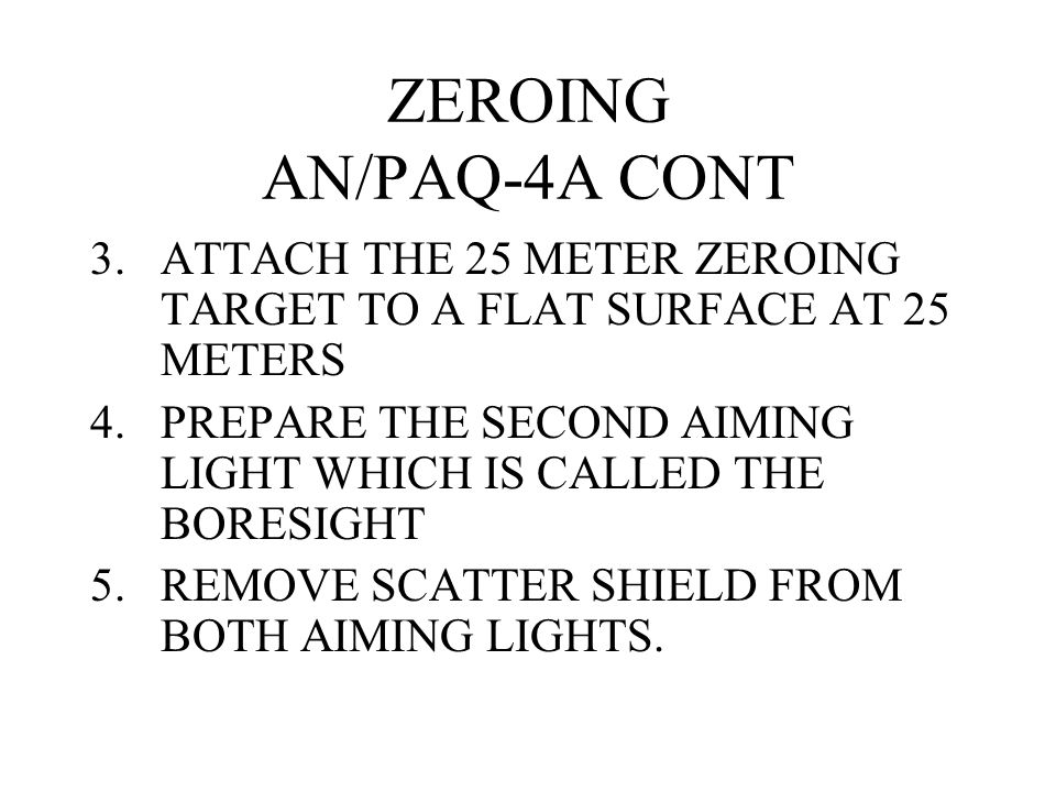 ZEROING AN/PAQ-4A CONT ATTACH THE 25 METER ZEROING TARGET TO A FLAT SURFACE AT 25 METERS.