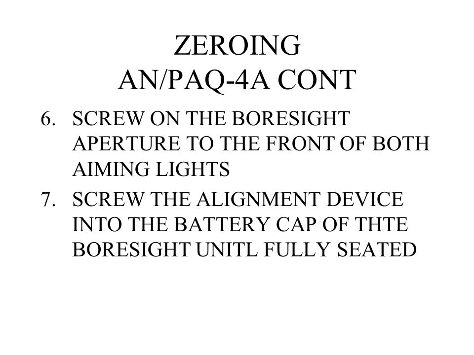 ZEROING AN/PAQ-4A CONT SCREW ON THE BORESIGHT APERTURE TO THE FRONT OF BOTH AIMING LIGHTS.