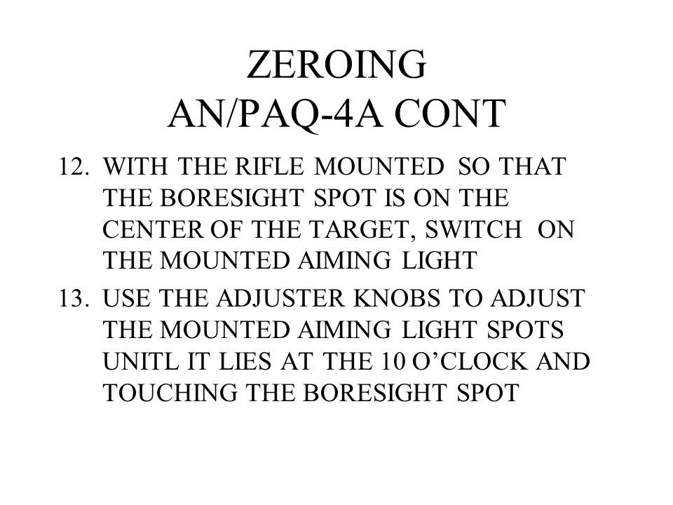 ZEROING AN/PAQ-4A CONT WITH THE RIFLE MOUNTED SO THAT THE BORESIGHT SPOT IS ON THE CENTER OF THE TARGET, SWITCH ON THE MOUNTED AIMING LIGHT.