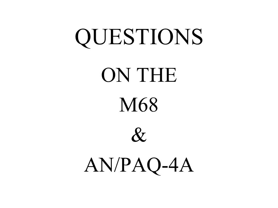 QUESTIONS ON THE M68 & AN/PAQ-4A