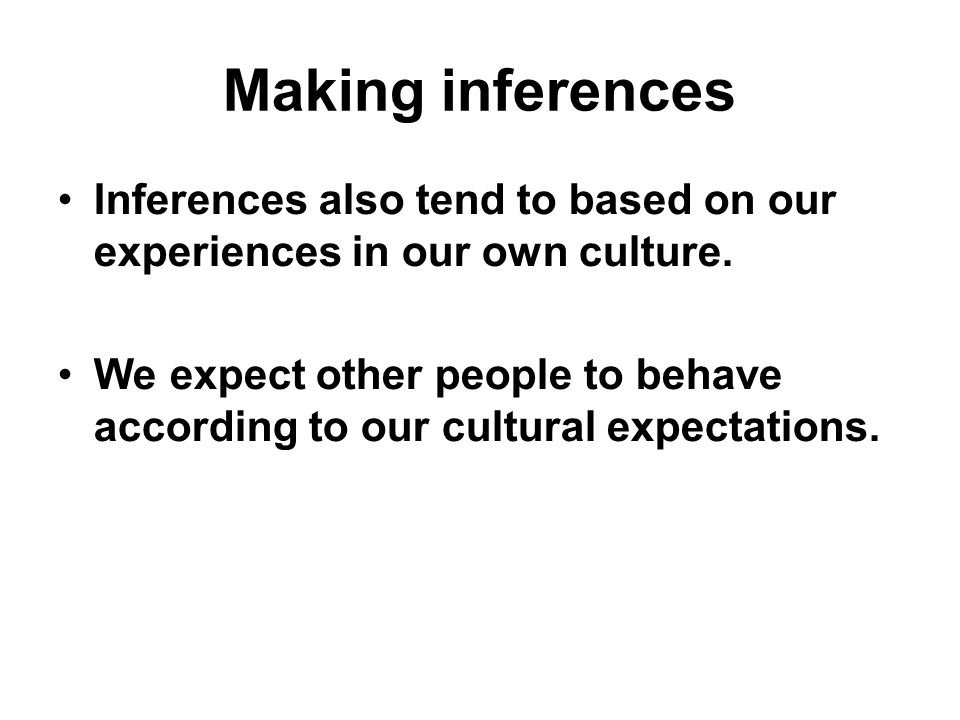 Making inferences Inferences also tend to based on our experiences in our own culture.