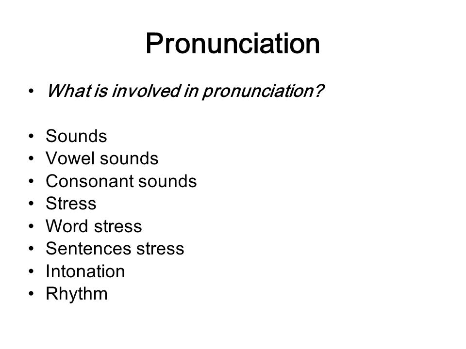 Pronunciation What is involved in pronunciation Sounds Vowel sounds