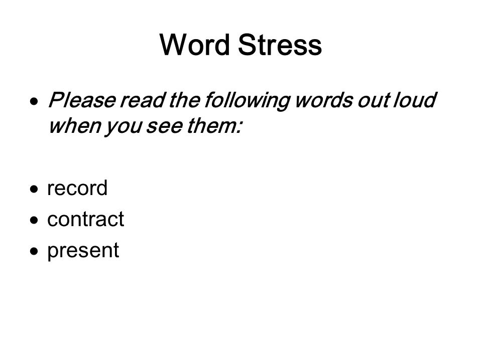 Word Stress Please read the following words out loud when you see them: record contract present
