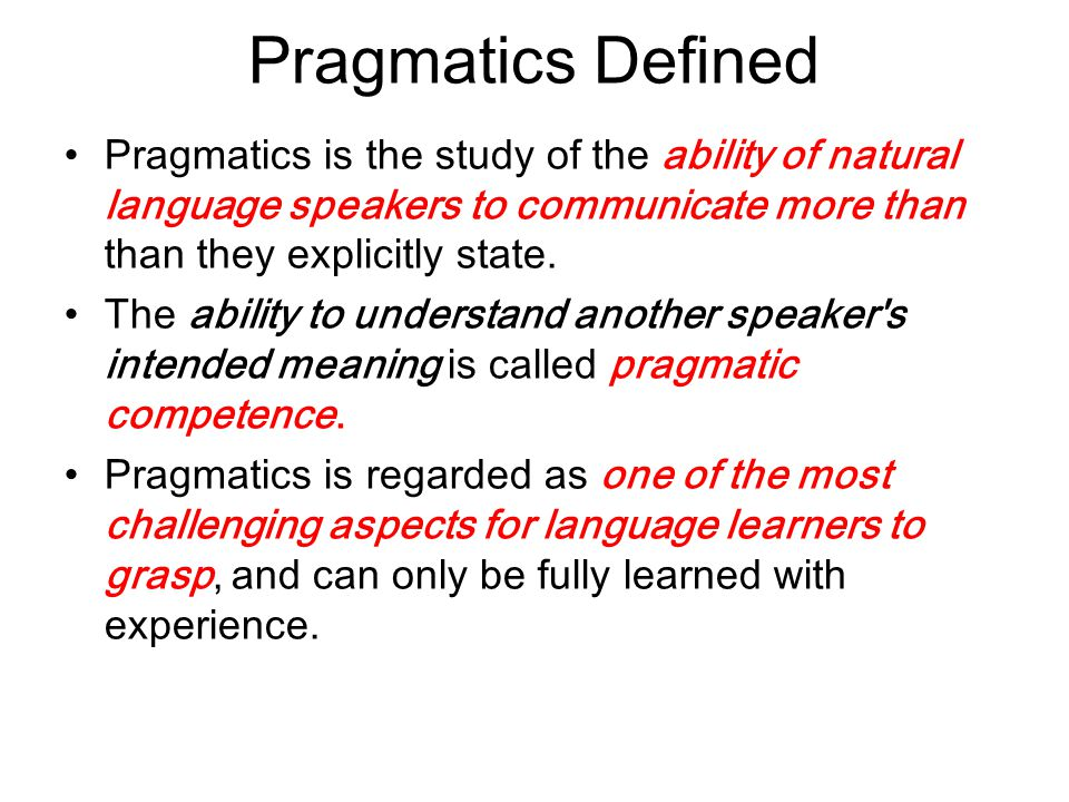 Pragmatics Defined Pragmatics is the study of the ability of natural language speakers to communicate more than than they explicitly state.