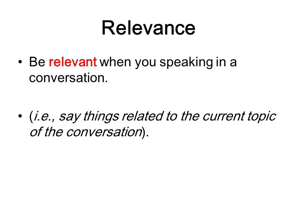 Relevance Be relevant when you speaking in a conversation.