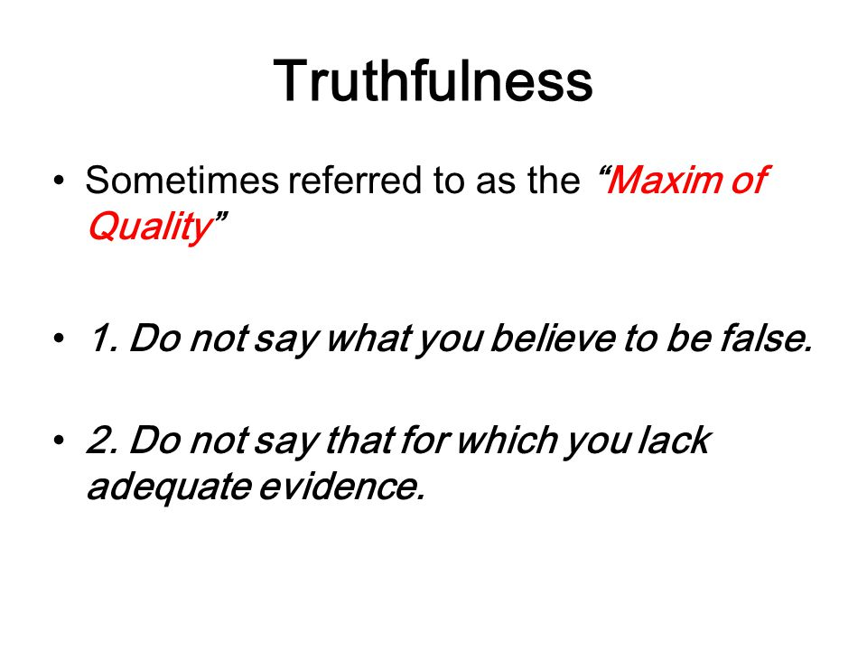Truthfulness Sometimes referred to as the Maxim of Quality