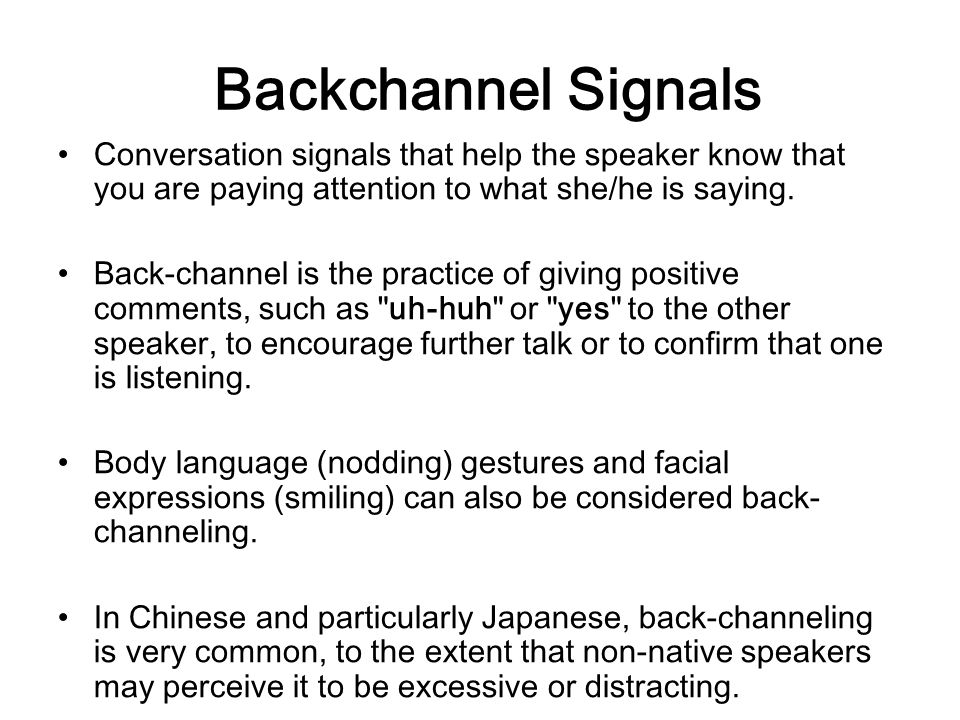 Backchannel Signals Conversation signals that help the speaker know that you are paying attention to what she/he is saying.