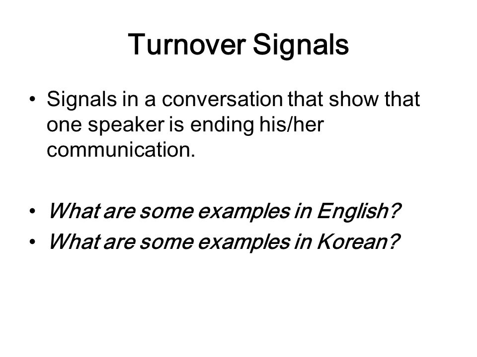 Turnover Signals Signals in a conversation that show that one speaker is ending his/her communication.