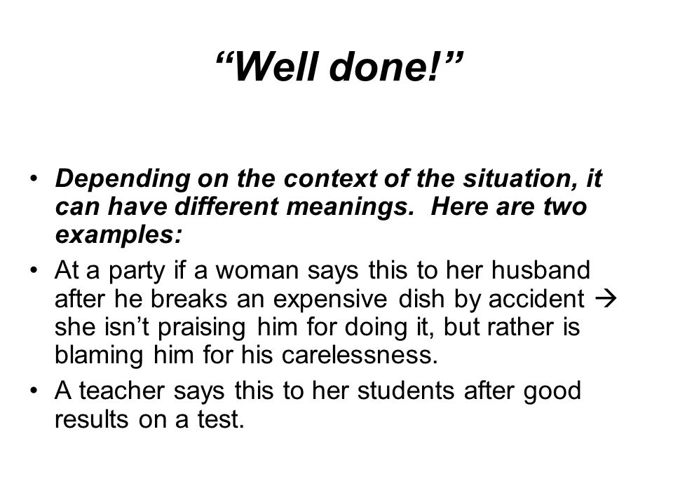 Well done! Depending on the context of the situation, it can have different meanings. Here are two examples:
