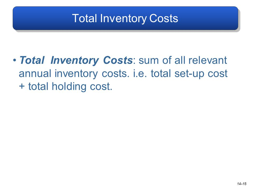Total Inventory Costs Total Inventory Costs: sum of all relevant annual inventory costs. i.e. total set-up cost + total holding cost.