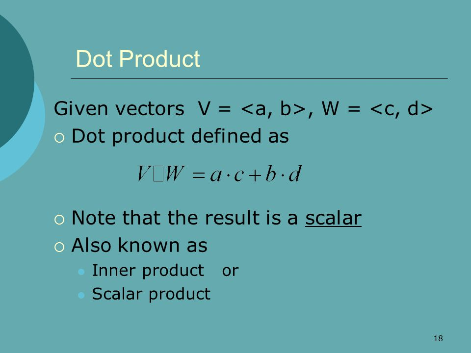 Dot Product Given vectors V = <a, b>, W = <c, d>