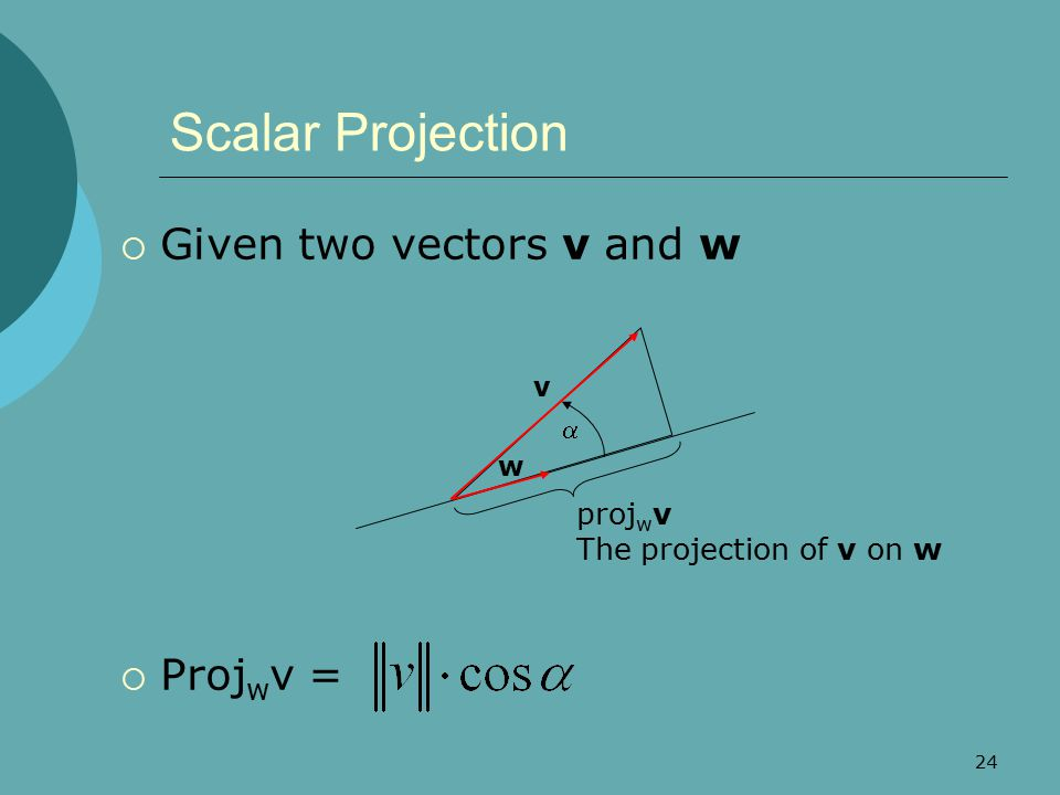 Scalar Projection Given two vectors v and w Projwv =