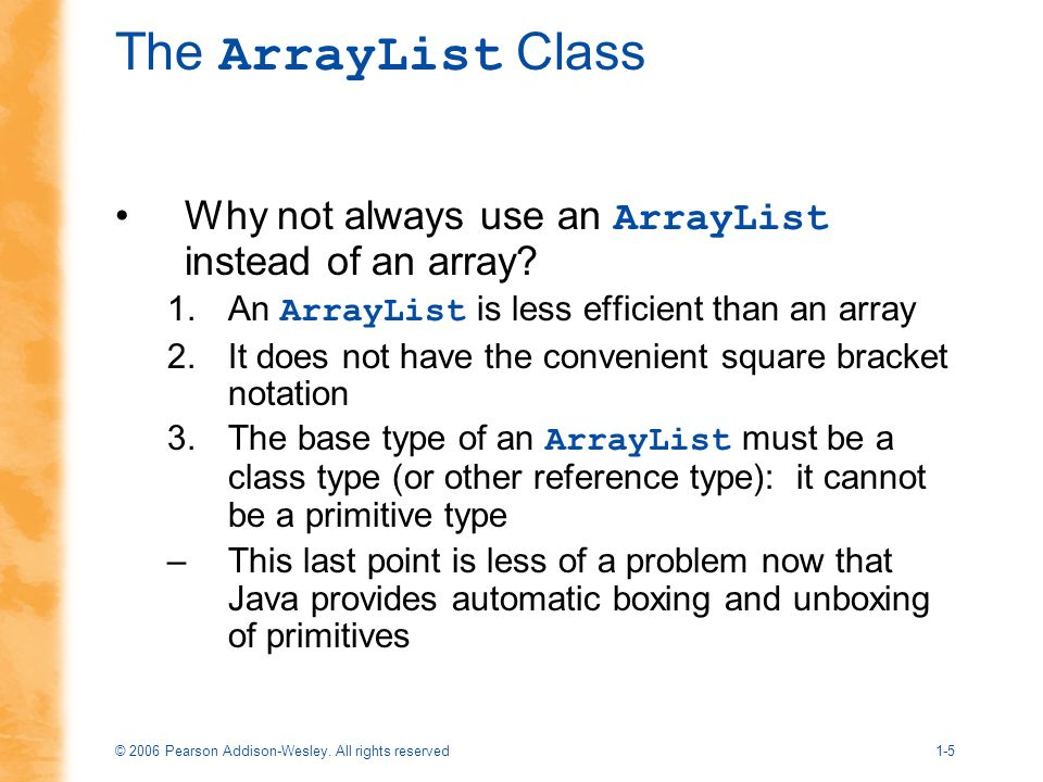 The ArrayList Class Why not always use an ArrayList instead of an array An ArrayList is less efficient than an array.