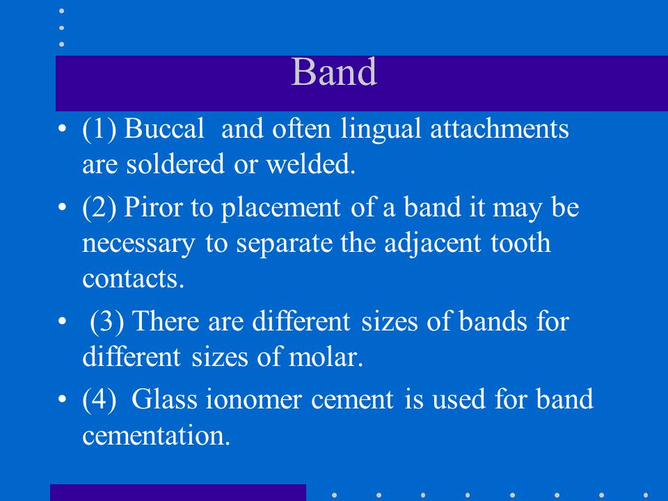 Band (1) Buccal and often lingual attachments are soldered or welded.