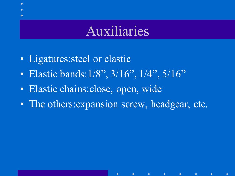 Auxiliaries Ligatures:steel or elastic