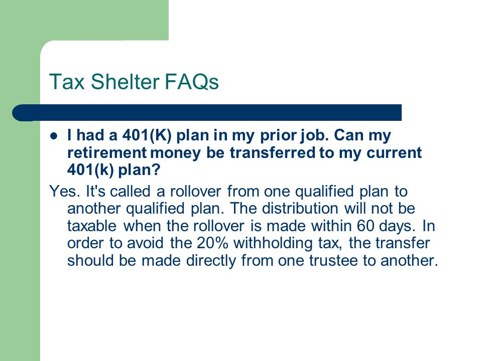 Tax Shelter FAQs I had a 401(K) plan in my prior job. Can my retirement money be transferred to my current 401(k) plan