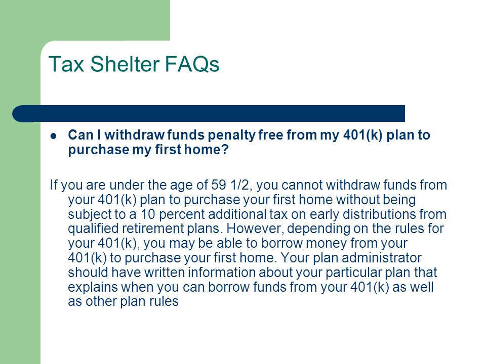 Tax Shelter FAQs Can I withdraw funds penalty free from my 401(k) plan to purchase my first home