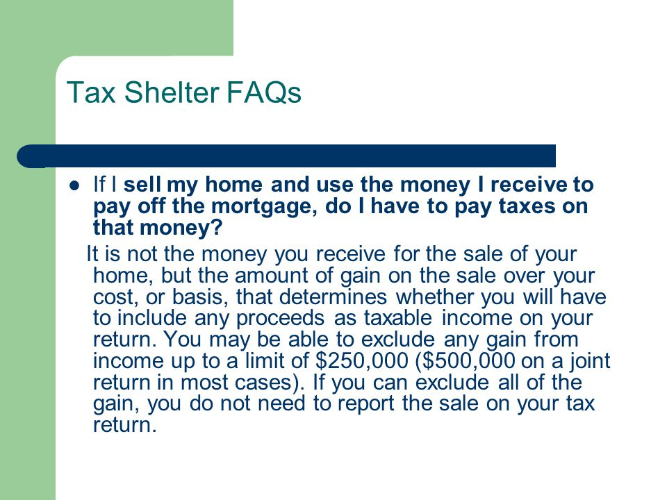 Tax Shelter FAQs If I sell my home and use the money I receive to pay off the mortgage, do I have to pay taxes on that money