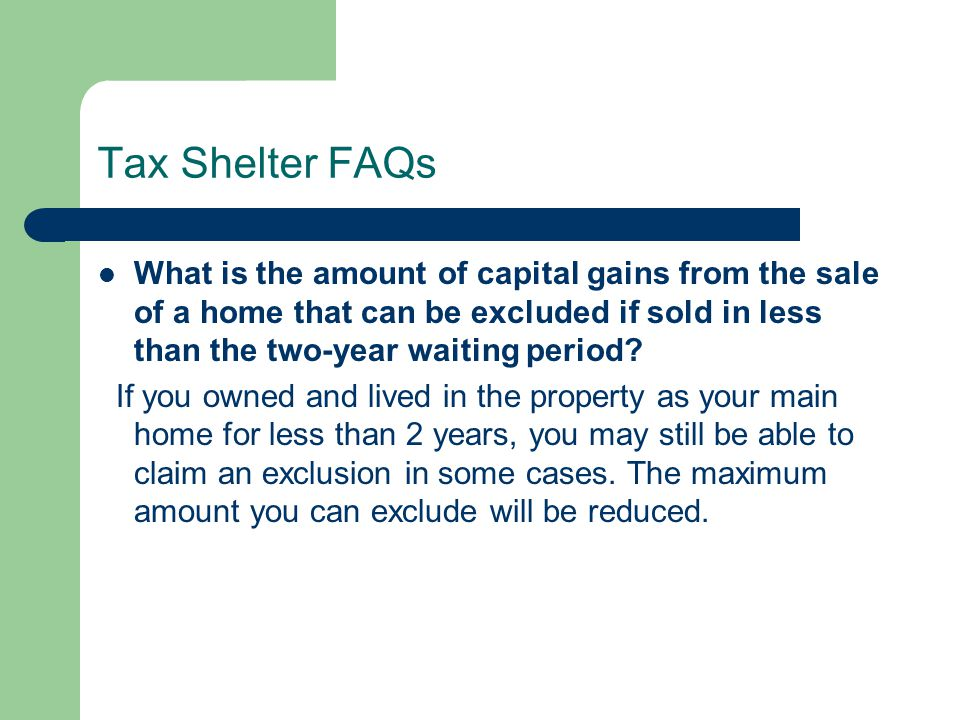 Tax Shelter FAQs What is the amount of capital gains from the sale of a home that can be excluded if sold in less than the two-year waiting period