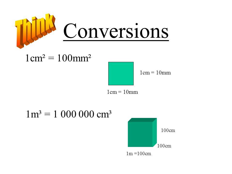 Conversions Think 1cm² = 100mm² 1m³ = 1 000 000 cm³ 1cm = 10mm