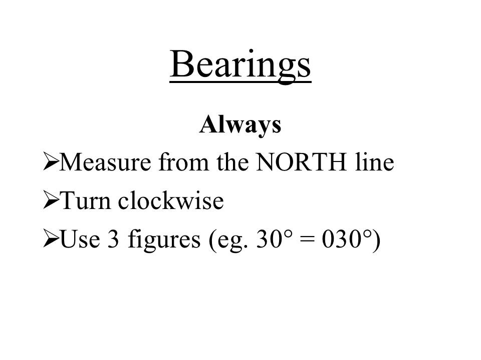 Bearings Always Measure from the NORTH line Turn clockwise