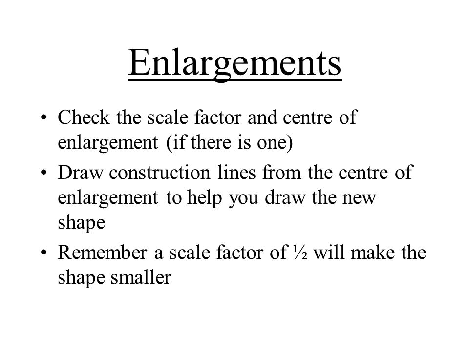 Enlargements Check the scale factor and centre of enlargement (if there is one)