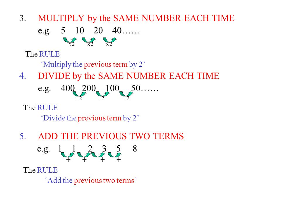 MULTIPLY by the SAME NUMBER EACH TIME e.g. 5 10 20 40…… x2 x2 x2