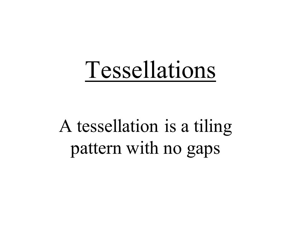 A tessellation is a tiling pattern with no gaps