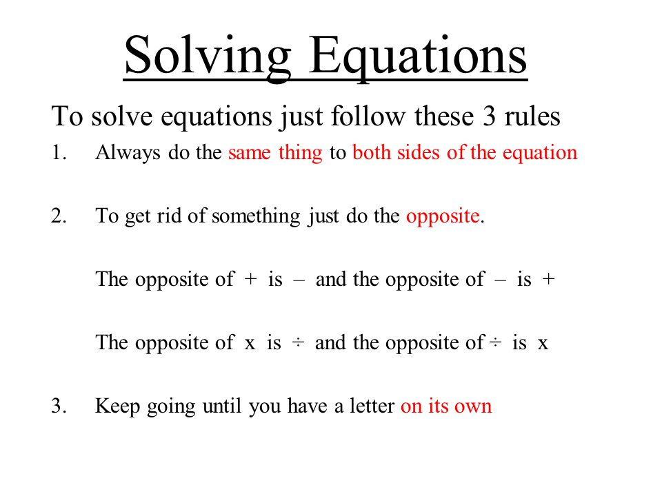 Solving Equations To solve equations just follow these 3 rules