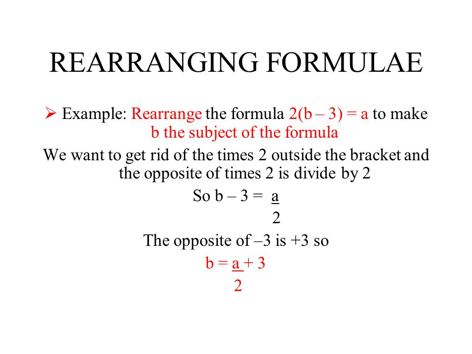 REARRANGING FORMULAE Example: Rearrange the formula 2(b – 3) = a to make b the subject of the formula.