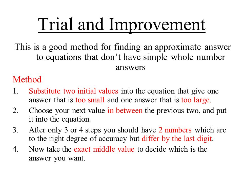 Trial and Improvement This is a good method for finding an approximate answer to equations that don't have simple whole number answers.