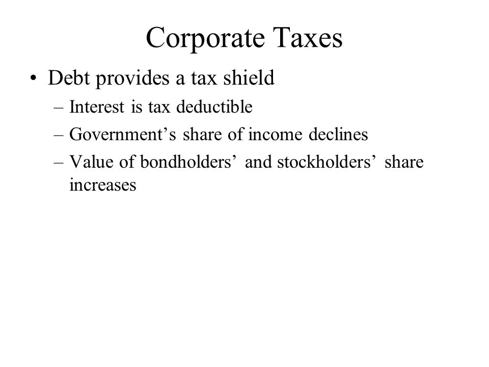 Corporate Taxes Debt provides a tax shield Interest is tax deductible