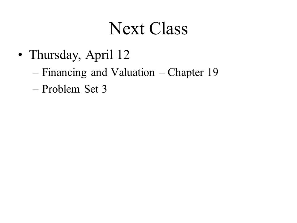 Next Class Thursday, April 12 Financing and Valuation – Chapter 19