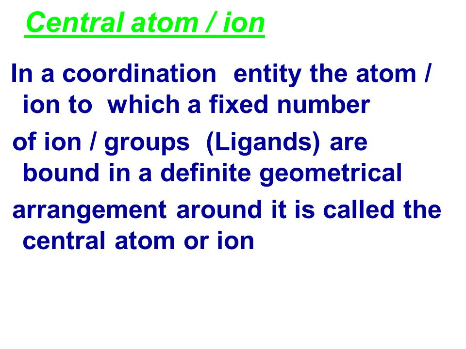 Central atom / ion In a coordination entity the atom / ion to which a fixed number. of ion / groups (Ligands) are bound in a definite geometrical.